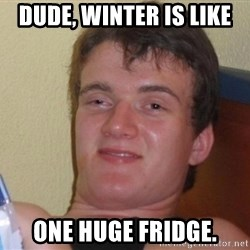 high/drunk guy - dude, winter is like one huge fridge.