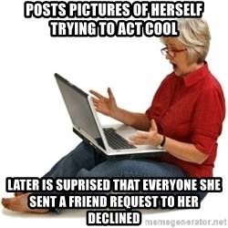SHOCKED MOM! - Posts pictures of herself trying to act cool Later is suprised that everyone she sent a friend request to her declined