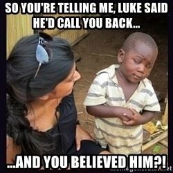 Skeptical third-world kid - So you're telling me, Luke said He'd call you back... ...and you believed him?!