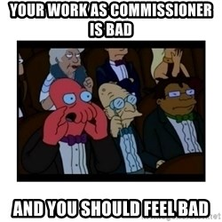 Your X is bad and You should feel bad - Your work as commissioner is bad and you should feel bad