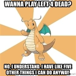 Dragonite Dad - Wanna play Left 4 Dead? No, I understand. I have like five other things I can do anyway.