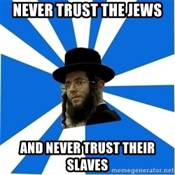 Evil Greedy Jew - never trust the jews and never trust their slaves