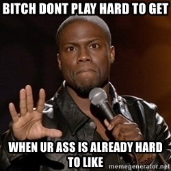 Kevin Hart - bitch dont play hard to get When ur ass is already hard to like