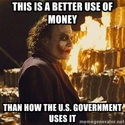 The joker burning money - this is a better use of money than how the u.s. government uses it