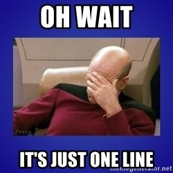 Picard facepalm  - Oh wait It's just one line