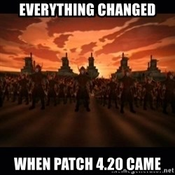 until the fire nation attacked. - Everything Changed When Patch 4.20 came