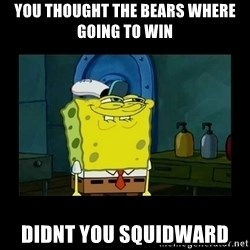 didnt you squidward - You thought the bears where going to win Didnt you squidward