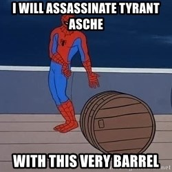 Spiderman and barrel - I will assassinate tyrant asche with this very barrel