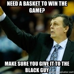 Kevin McFail Meme - NEED a basket to win the game? Make sure you give it to the black guy