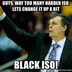 Kevin McFail Meme - gUYS, WAY TOO MANY hARDEN iso.  lETS CHANGE IT UP A BIT black iso!