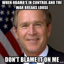 George Bush - when Obama's in control and the war breaks loose don't blame it on me