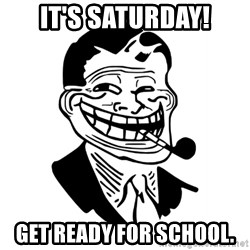 Troll Dad - It's Saturday! Get ready for school.