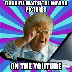 old lady - think i'll watch the moving pictures on the youtube
