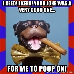 Triumph the Insult Comic Dog - I keed! I keed! Your joke was a very good one... For me to POOP ON!