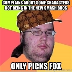 Scumbag nerd - Complains about some characters not being in the new Smash Bros Only picks Fox