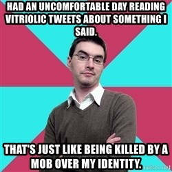 Privilege Denying Dude - Had an uncomfortable day reading vitriolic tweets about something I said. That's just like being killed by a mob over my identity.