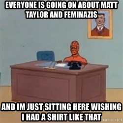 Spidey Meme - Everyone is going on about Matt Taylor and Feminazis  and im just sitting here wishing I had a shirt like that