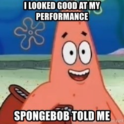 Happily Oblivious Patrick - I looked good at my performance spongebob told me