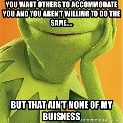 Kermit the frog - you want others to accommodate you and you aren't willing to do the same.... but that ain't none of my buisness