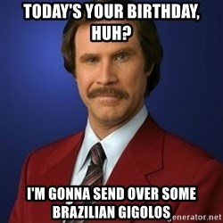 Anchorman Birthday - Today's your birthday, huh? i'm gonna send over some brazilian gigolos