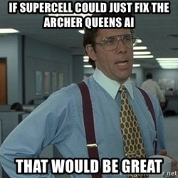that would be great guy - If Supercell could just fix the Archer Queens AI That would be great