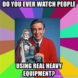 mr rogers  - Do you ever watch people Using real heavy equipment?