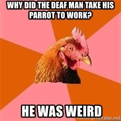 Antijokechicken - Why did the deaf man take his parrot to work?   He was weird