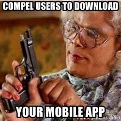 Madea-gun meme - Compel users to download  your mobile app