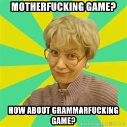 Sexual Innuendo Grandma - Motherfucking game? How about grammarfucking game?