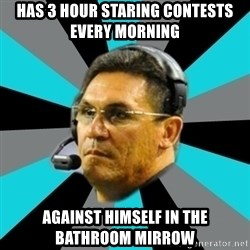 Stoic Ron - Has 3 hour staring contests every morning  Against himself in the bathroom mirrow