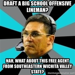 Stoic Ron - draft a big school offensive lineman? Nah, what about this free agent from Southeastern Wichita Valley State?