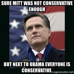 Mitt Romney Meme - Sure Mitt was not Conservative enough But next to Obama everyone is conservative.
