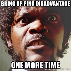 Mad Samuel L Jackson - bring up ping disadvantage one more time
