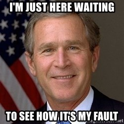 George Bush - I'm just here waiting To see how it's my fault