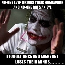 joker mind loss - no-one ever brings their homework and no-one bats an eye i forget once and everyone loses their minds