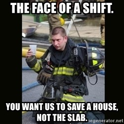 Furious Firefighter - The face of A shift.  You want us to save a house, not the slab.