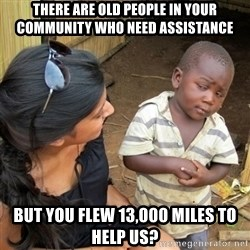 skeptical black kid - there are old people in your community who need assistance but you flew 13,000 miles to help us?