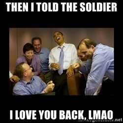 obama laughing  - Then I told the soldier  I love you back, lmao
