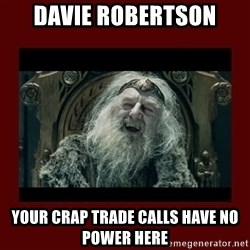 King Theoden - davie robertson your crap trade calls have no power here