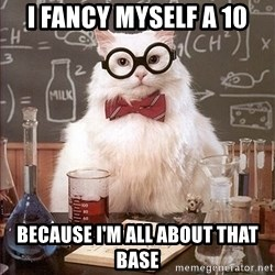 Science Cat - I fancy myself a 10 Because I'm all about that base