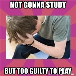 First World Gamer Problems - not gonna study but too guilty to play