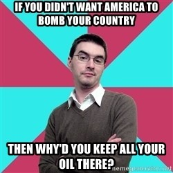 Privilege Denying Dude - IF YOU DIDN'T WANT AMERICA TO BOMB YOUR COUNTRY THEN WHY'D YOU KEEP ALL YOUR OIL THERE?