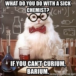 Science Cat - What do you do with a sick chemist? If you can't Curium, barium.