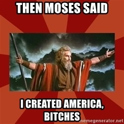 Then Moses said... - then moses said i created america, bitches
