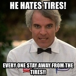 Steve Martin The Jerk - He hates tires!  Every one stay away from the tires!!