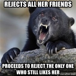 Insane Confession Bear - rejects all her friends proceeds to reject the only one who still likes her