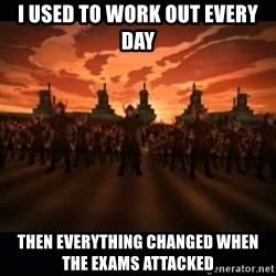 until the fire nation attacked. - i used to work out every day then everything changed when the exams attacked