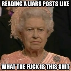 Unimpressed Queen Elizabeth  - Reading a liars posts like What the fuck is this shit