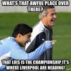 Luis Suarez - What's that awful place over there? That Luis is the championship it's where Liverpool are heading!
