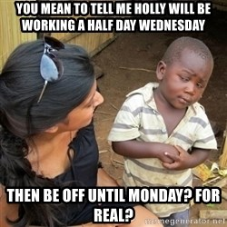 you mean to tell me black kid - you mean to tell me holly will be working a half day wednesday then be off until monday? for real?